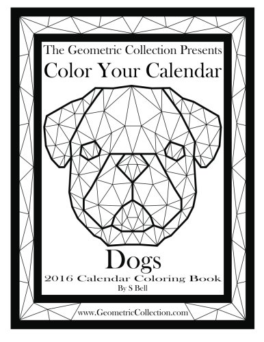 The Geometric Collection Presents-Color Your Calendar:Dogs 2016: 2016 Calendar Coloring Book (Volume 1)