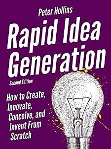 Rapid Idea Generation: How to Create, Innovate, Conceive, and Invent From Scratch [Second Edition] (Think Smarter, Not Harder Book 5)