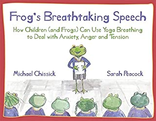 Frog's Breathtaking Speech: How Children (and Frogs) Can Use Yoga Breathing to Deal with Anxiety, Anger and Tension