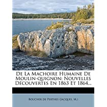 de La Machoire Humaine de Moulin-Quignon: Nouvelles Decouvertes En 1863 Et 1864...