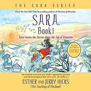 Sara, Book 1     Sara Learns the Secret about the 'Law of Attraction'              Written by:                                                                                                                                 Esther Hicks,                                                                                        Jerry Hicks                               Narrated by:                                                                                                                                 Jerry Hicks                      Length: 3 hrs and 8 mins     7 ratings     Overall 4.9