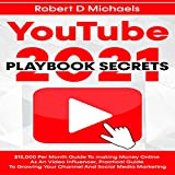 YouTube Playbook Secrets 2021: $15,000 per Month Guide to Making Money Online as an Video Influencer, Practical Guide to Growing Your Channel and Social Media Marketing