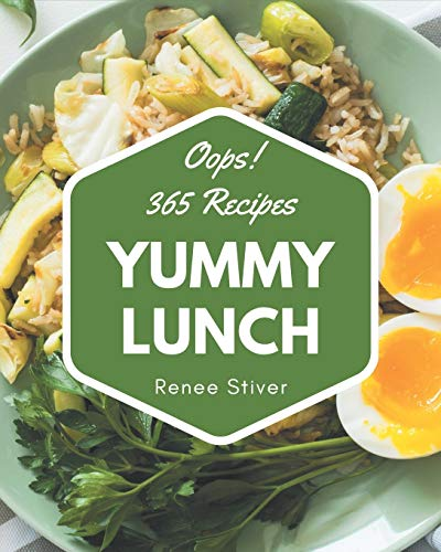 Oops! 365 Yummy Lunch Recipes: Yummy Lunch Cookbook - Your Best Friend...
