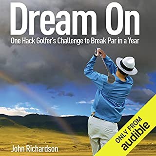 Dream On     One Hack Golfer's Challenge to Break Par in a Year              By:                                                                                                                                 John Richardson                               Narrated by:                                                                                                                                 Robert Sams                      Length: 6 hrs and 54 mins     45 ratings     Overall 4.4