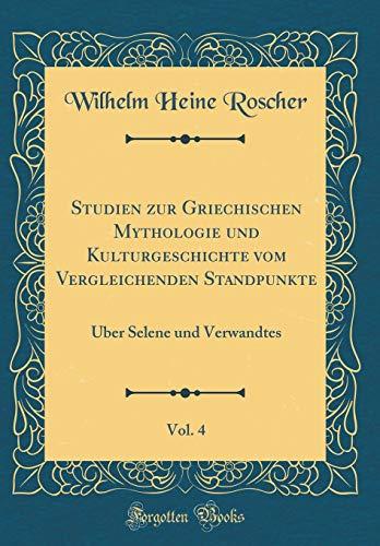 Studien zur Griechischen Mythologie und Kulturgeschichte vom Vergleichenden Standpunkte, Vol. 4: Über Selene und Verwandtes (Classic Reprint)