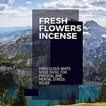 Fresh Flowers Incense - Miraculous White Noise Music for Physical and Mental Stress Relief