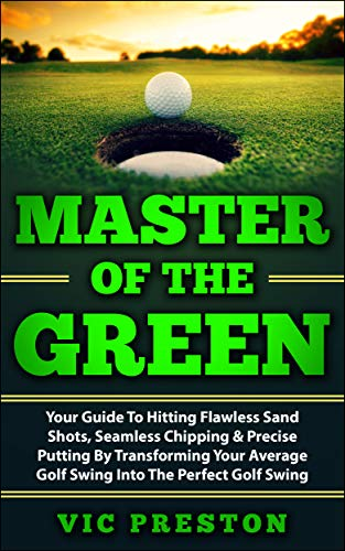 Master Of The Green: Your Guide To Hitting Flawless Sand Shots, Seamless Chipping & Precise Putting By Transforming Your Average Golf Swing Into The Perfect ... golf, pga tour, american golf, golf club)