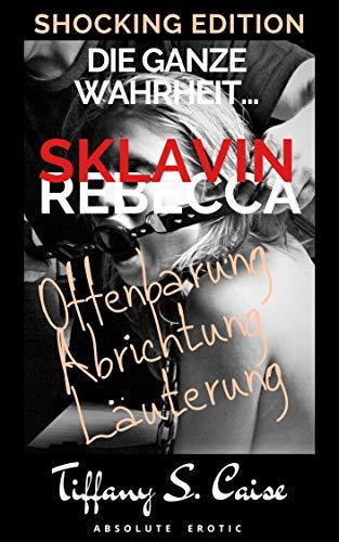 Sklavin Rebecca - Die ganze Wahrheit... - Offenbarung, Abrichtung, Läuterung : Lust & Sünde - Shocking Edition