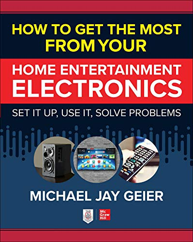 How to Get the Most from Your Home Entertainment Electronics: Set It Up, Use It, Solve Problems