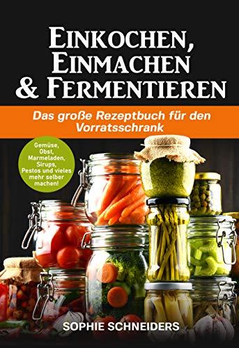 Einkochen, Einmachen und Fermentieren: Das große Rezeptbuch für den Vorratsschrank - Gemüse, Obst, Marmeladen, Sirups, Pestos und vieles mehr selber machen!
