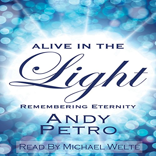Alive in the Light: Remembering Eternity                   By:                                                                                                                                 Andy Petro                               Narrated by:                                                                                                                                 Michael Welte                      Length: 1 hr and 44 mins     2 ratings     Overall 5.0