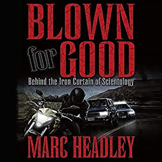 Blown for Good     Behind the Iron Curtain of Scientology              By:                                                                                                                                 Marc Headley                               Narrated by:                                                                                                                                 Marc Headley                      Length: 11 hrs and 56 mins     149 ratings     Overall 4.7