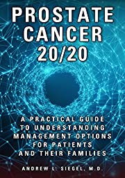 PROSTATE CANCER 20/20: A Practical Guide to Understanding Management Options for Patients and Their Families