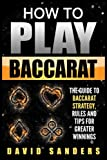 How To Play Baccarat: The Guide To Baccarat Strategy, Rules and Tips for Greater Profits