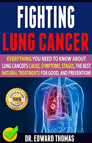 Fighting Lung Cancer: Everything You Need To Know About Lung Cancer\'s Cause, Symptoms, Stages, The Best Natural Treatments For Good, And Prevention! (English Edition)