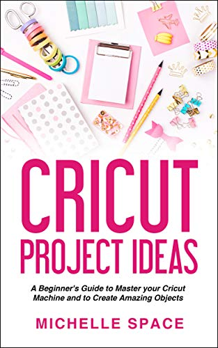 Cricut  Project Ideas: A beginner's guide to master your cricut machine and to create amazing object (vinyl, paper, fabric, clothing, glass etc.)