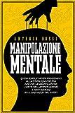MANIPOLAZIONE MENTALE: Guida completa per principianti alla psicologia oscura. Include la manipolazione, l'arte della persuasione, il Mind Hacking ed il linguaggio del corpo