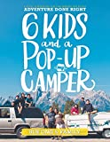 Six Kids and a Pop-Up Camper: 6 Kids, 6 Months on the American Road Adventure Done Right