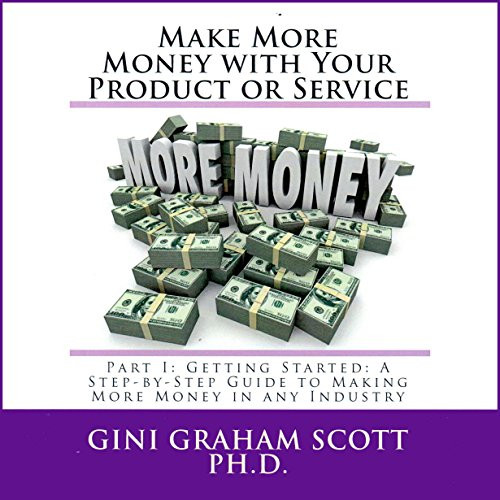 Make More Money with Your Product or Service: Part I     Getting Started: A Step-by-Step Guide to Making More Money in Any Industry              By:                                                                                                                                 Gini Graham Scott                               Narrated by:                                                                                                                                 Howard Dwayne Colclough                      Length: 1 hr and 55 mins     4 ratings     Overall 4.0