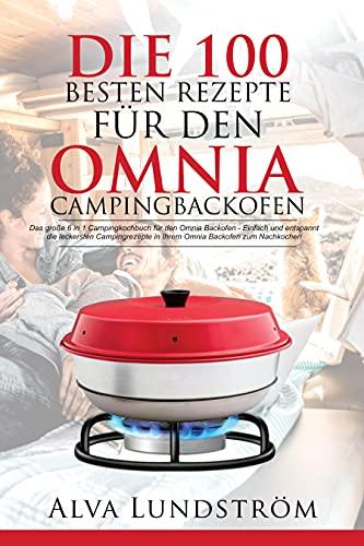 Die 100 besten Rezepte für den Omnia Campingbackofen: Das 6 in 1 Campingkochbuch für den Omnia Backofen- Einfach und entspannt die leckersten Campingrezepte in Ihrem Omnia Backofen zum Nachkochen