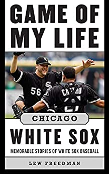 Game of My Life Chicago White Sox: Memorable Stories of White Sox Baseball by [Lew Freedman]
