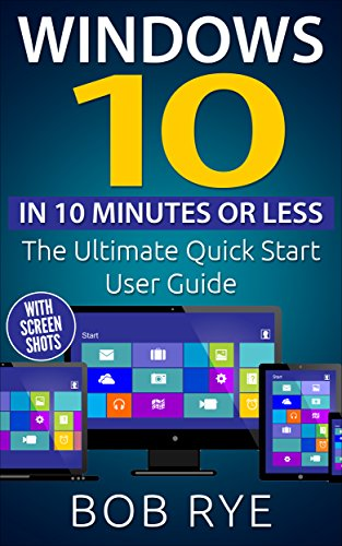 Windows 10 in 10 Minutes: The Ultimate Windows 10 Quick Start Beginner Guide (with Screen Shots) 2nd Edition (Updated & Edited) (English Edition)