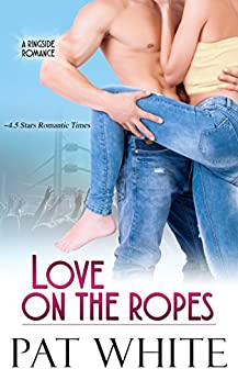 Love On The Ropes (Ringside Romance series Book 4) by [Pat White]