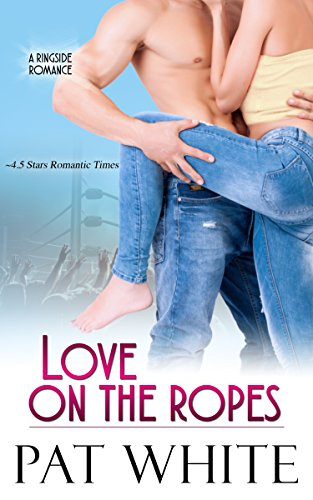 Book: Love On The Ropes (Ringside Romance series Book 4) by Pat White