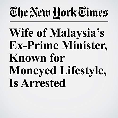 Wife of Malaysia's Ex-Prime Minister, Known for Moneyed Lifestyle, Is Arrested audiobook cover art