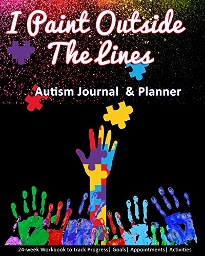 I Paint Outside The Lines: Autism Journal & Planner: 24-week Workbook to track Progress| Goals| Appo