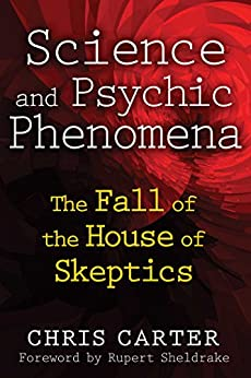 Science and Psychic Phenomena: The Fall of the House of Skeptics by [Chris Carter, Rupert Sheldrake]