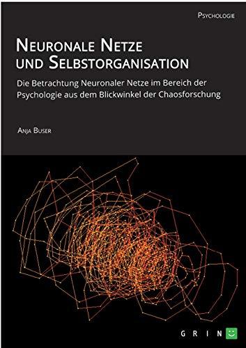 Neuronale Netze und Selbstorganisation. Die Betrachtung Neuronaler Netze im Bereich der Psychologie aus dem Blickwinkel der Chaosforschung