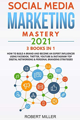 Social Media Marketing Mastery 2021:3 BOOKS IN 1-How to Build a Brand and Become an Expert Influencer Using Facebook, Twitter, Youtube & Instagram-Top Digital Networking & Personal Branding Strategies