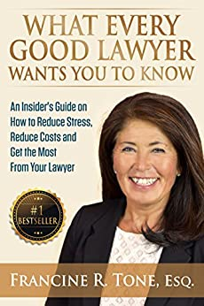 What Every Good Lawyer Wants You to Know: An Insider's Guide on How to Reduce Stress, Reduce Costs and Get the Most From Your Lawyer by [Francine R. Tone]