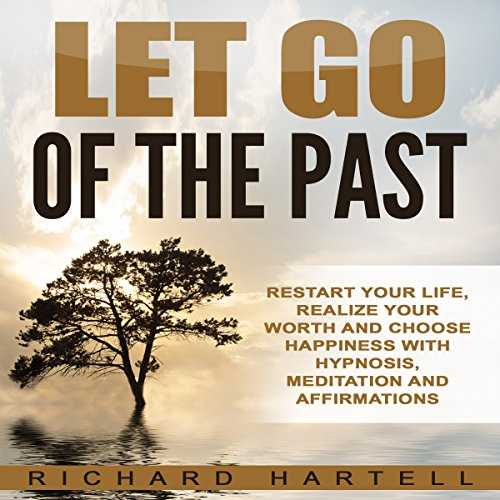 Let Go of the Past     Restart Your Life, Realize Your Worth and Choose Happiness with Hypnosis, Meditation and Affirmations              By:                                                                                                                                 Richard Hartell                               Narrated by:                                                                                                                                 InnerPeace Productions                      Length: 3 hrs and 2 mins     9 ratings     Overall 4.8