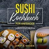 Sushi Kochbuch für Anfänger: Das Sushi Rezeptbuch mit fast 100 Rezepten zum Sushi selber machen