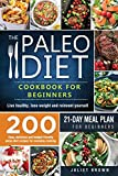 The Paleo Diet Cookbook for Beginners: 200 Easy, Delicious and Budget-Friendly Paleo Diet Recipes for Everyday Cooking. Live Healthy, Lose Weight and Reinvent Yourself | 21-Day Meal Plan for Beginners