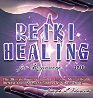 Reiki Healing for Beginners 2020: The Ultimate Beginner's Guide to Improve Mental Health, Increase Your Energy and Find Peace in the Everyday