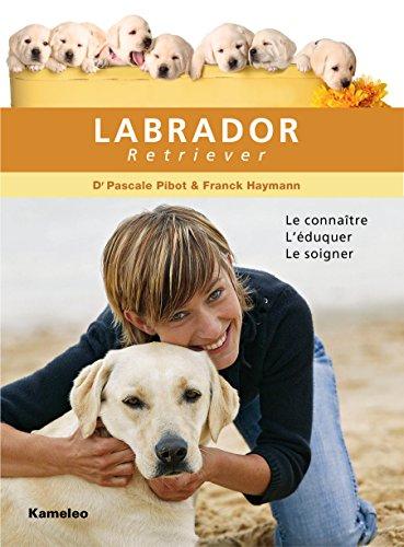 Le Labrador Retriever: Le connaître, l'éduquer, le soigner