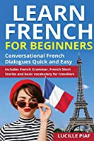 Learn French for Beginners: Conversational French Dialogues Quick and Easy. Includes French Grammar, French Short Stories and Basic Vocabulary for Travellers