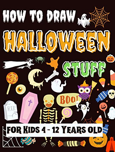 How to Draw Halloween Stuff - for Kids 4 - 12 Years old: How to Draw Scary Stuff Ghosts, Goblins, Skeletons, Witches, Pumpkins, and Many More