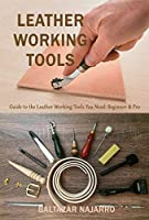 Leather Working Tools : Guide to the Leather Working Tools You Need: Beginner & Pro Front Cover