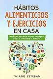 Hábitos ALIMENTICIOS y EJERCICIOS en casa: La solución para BAJAR DE PESO y ADELGAZAR desde la comodidad de tu HOGAR. Para hombres y mujeres (Spanish Edition)