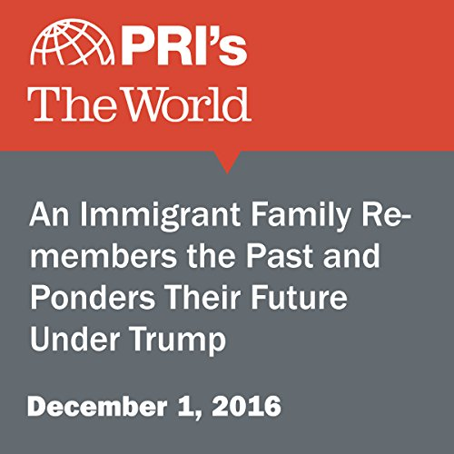 An Immigrant Family Remembers the Past and Ponders Their Future Under Trump cover art