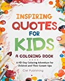 Inspiring Quotes for Kids: A Coloring Book. A 40-Day Coloring Adventure for Happy Children and Their Grown-Ups