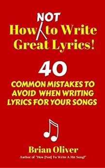 How [Not] To Write Great Lyrics! – 40 Common Mistakes to Avoid When Writing Lyrics For Your Songs by [Brian Oliver]