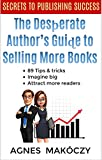 The Desperate Author's Guide To Selling More Books : 89 tips and tricks. Avoid the fear of failure, imagine big, and attract more readers (English Edition)