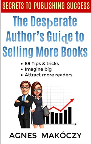 The Desperate Authors Guide To Selling More Books : 89 tips and tricks. Avoid the fear of failure, imagine big, and attract more readers (English Edition)