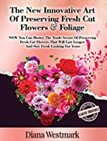The New Innovative Art Of Preserving Fresh Cut Flowers And Foliage: NOW You Can Master The Trade Secret Of Preserving Fresh Cut Flowers That Will Last Longer And Stay Fresh Looking For Years