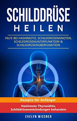 Schilddrüse heilen: Hilfe bei Hashimoto, Schilddrüsenknoten, Schilddrüsenunterfunktion & Schilddrüsenüberfunktion: Rezepte für Anfänger (Hashimoto Thyreoiditis, Schilddrüsenentzündungen behandeln)